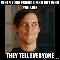 Tobey_Maguire - when your FRIENDS find out who you like they tell everyone