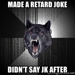 Insanity Wolf - Made a retard joke  Didn't say jk after