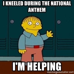 Ralph Wiggum - I Kneeled during the national anthem I'm Helping