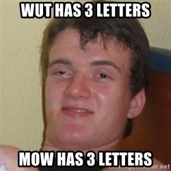 Really Stoned Guy - Wut has 3 letters Mow has 3 letters