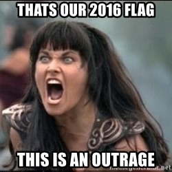 xena mad - Thats our 2016 flag This is an outrage