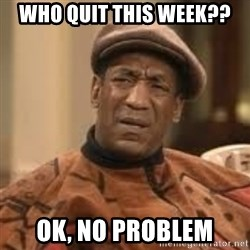 Confused Bill Cosby  - WHO QUIT THIS WEEK?? oK, NO Problem