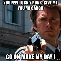 Dirty Harry - you feel luck y punk. give me you 40 cargo go on make my day !