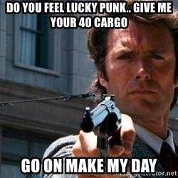 Dirty Harry - do you feel lucky punk.. give me your 40 cargo go on make my day