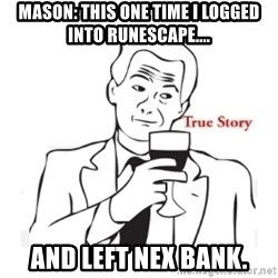 truestoryxd - Mason: This one time i logged into runescape.... And left Nex Bank.