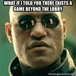what if i told you matri - WHat if I told you there exists a game beyond the lobby