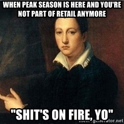 "shit's on fire - when peak season is here and you're not part of retail anymore ""Shit's on fire, yo"""