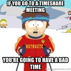 Bad time ski instructor 1 - If you go to a timeshare meeting You're going to have a bad time