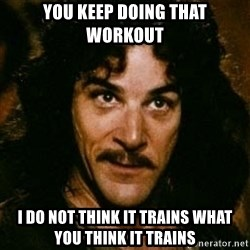 You keep using that word, I don't think it means what you think it means - You keep doing that workout I do not think it trains what you think it trains