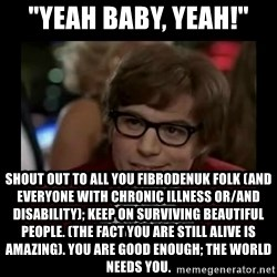 "Dangerously Austin Powers - ""yeah baby, yeah!"" shout out to all you fibrodenuk folk (and everyone with chronic illness or/and disability); keep on surviving beautiful people. (the fact you are still alive is amazing). you are good enough; the world needs you."