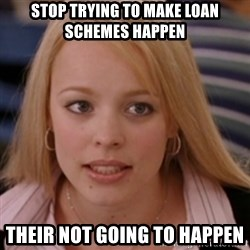 mean girls - stop trying to make Loan schemes happen  their not going to happen