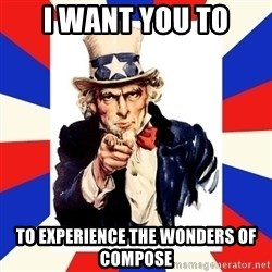 uncle sam i want you - I WANT YOU TO TO EXPERIENCE THE WONDERS OF COMPOSE