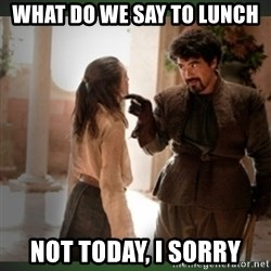 What do we say to the god of death ?  - What do we say to lunch Not today, I sorry