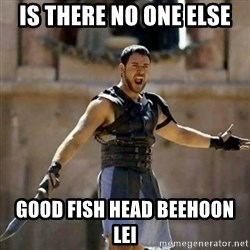 GLADIATOR - Is there no one else Good fish head beehoon lei