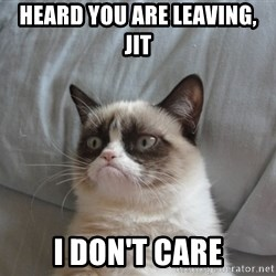 Grumpy cat good - heard you are leaving,  jit                                                       i don't care
