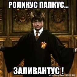 Harry Potter Come At Me Bro - РОЛИКУС ПАПКУС... ЗАЛИВАНТУС !