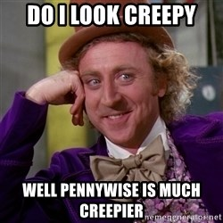 Willy Wonka - do I look creepy well pennywise is much creepier