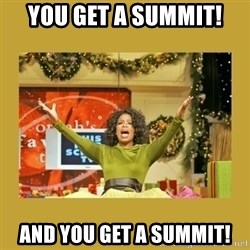 Oprah You get a - You get a summit! And you get a summit!