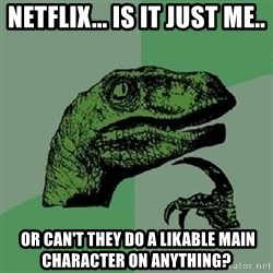 Philosoraptor - NetFlix... Is it just me..  OR CAN'T THEY DO A LIKABLE main character on anything?