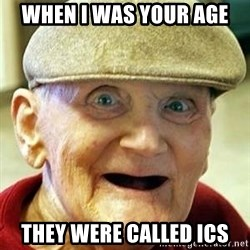Old man no teeth - when i was your age they were called ics