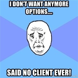Okay Guy - i don't want anymore options.... said no client ever!