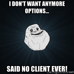 Forever Alone - i don't want anymore options... said no client ever!