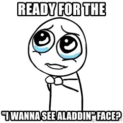 "pleaseguy  - READY FOR THE  ""I WANNA SEE ALADDIN"" FACE?"
