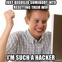 First Day on the internet kid - just beguiled somebody into resetting their wifi i'm such a hacker