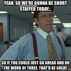 That'd be great guy - Yeah, so we're gonna be short staffed today... So if you could just go ahead and do the work of three, that'd be great.
