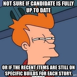 Futurama Fry - not sure if candidate is fully up to date or if the recent items are still on specific builds for each story.