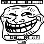 Troll Faceee - when you forget to logout  and put your computer away