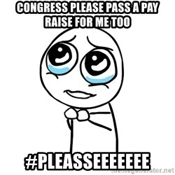 pleaseguy  - congress please pass a pay raise for me too  #pleasseeeeeee