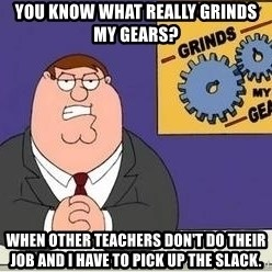 Grinds My Gears Peter Griffin - You know what really grinds my gears? When other teachers don't do their job and I have to pick up the slack.