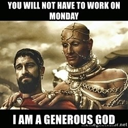 Xerxes - You will not have to Work on Monday I am a generous god