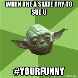 Advice Yoda Gives - when the a state try to sue u  #yourfunny