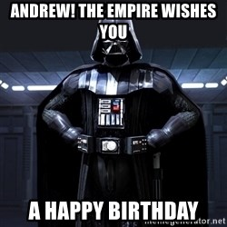 Darth Vader - Andrew! the empire wishes you  a happy birthday