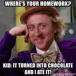 Willy Wonka - WHERE'S your homework? kid: it turned into CHOCOLATE and I ate it!
