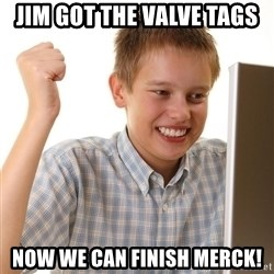 First Day on the internet kid - Jim got the valve tags now we can finish merck!