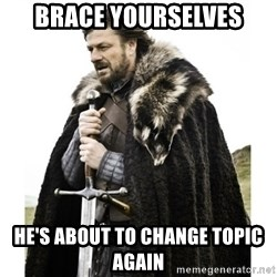 Imminent Ned  - Brace yourselves He's about to change topic again