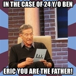 maury povich lol - in the case of 24 y/o Ben Eric you are the father!