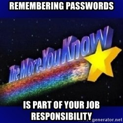 The more you know - Remembering passwords is part of your job responsibility