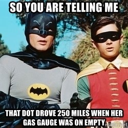 Batman meme - so you are telling me that dot drove 250 miles when her gas gauge was on empty