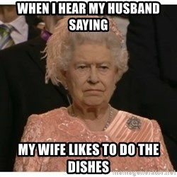 Unimpressed Queen - when I hear my husband saying my wife likes to do the dishes