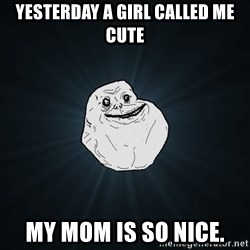 Forever Alone - Yesterday a girl called me cute My mom is so nice.