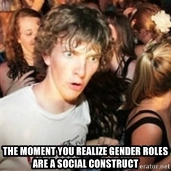 sudden realization guy - the moment you realize gender roles are a social construct