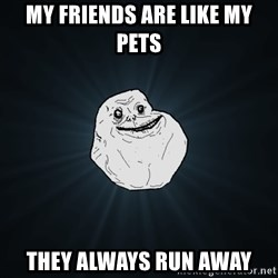 Forever Alone - MY friends are like my pets They always run away