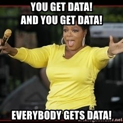 Overly-Excited Oprah!!!  - YOU GET DATA!                           And YOU GET DATA! EVERYBODY GETS DATA!