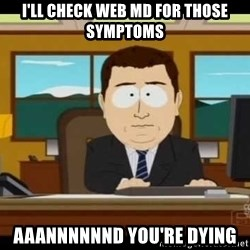 south park aand it's gone - i'll check web MD for those SYMPTOMS aaAnnnnnnd you're dying