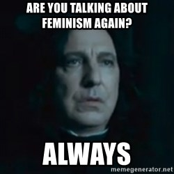 Always Snape - are you talking about feminism again?  always
