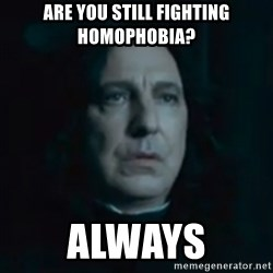 Always Snape - are you still fighting homophobia? always
